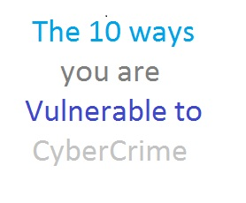 The 10 Ways You Are Vulnerable to CyberCrime