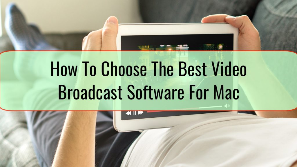 How To Choose The Best Video Broadcast Software For Mac