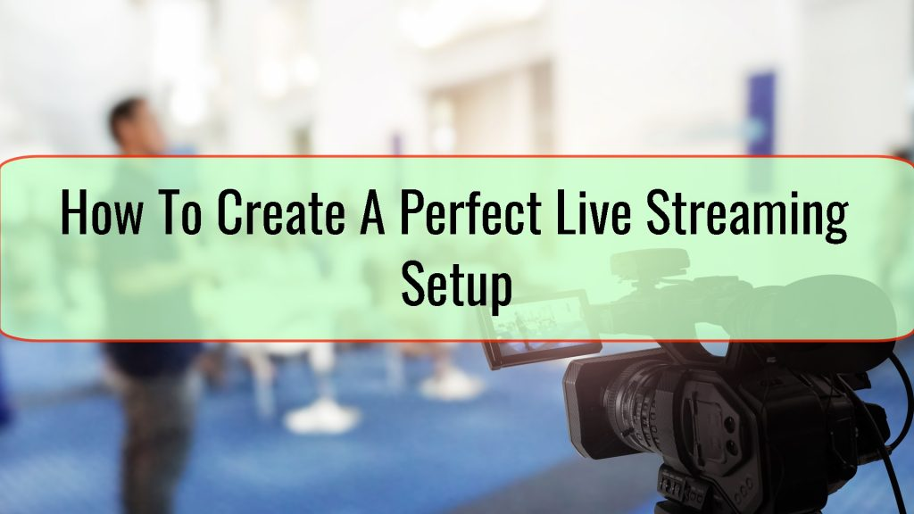 How To Create A Perfect Live Streaming Setup